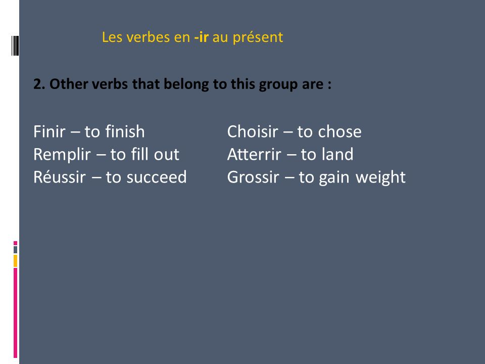 2. Other verbs that belong to this group are : Les verbes en -ir au présent Finir – to finishChoisir – to chose Remplir – to fill outAtterrir – to lan