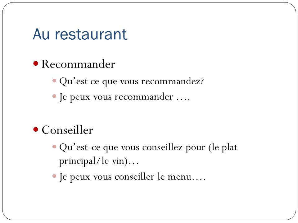 Au restaurant Recommander Quest ce que vous recommandez? Je peux vous recommander …. Conseiller Quest-ce que vous conseillez pour (le plat principal/l