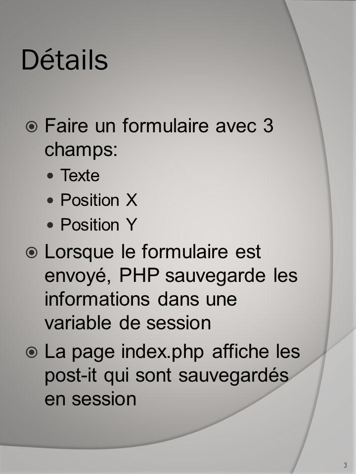 Détails Faire un formulaire avec 3 champs: Texte Position X Position Y Lorsque le formulaire est envoyé, PHP sauvegarde les informations dans une variable de session La page index.php affiche les post-it qui sont sauvegardés en session 3