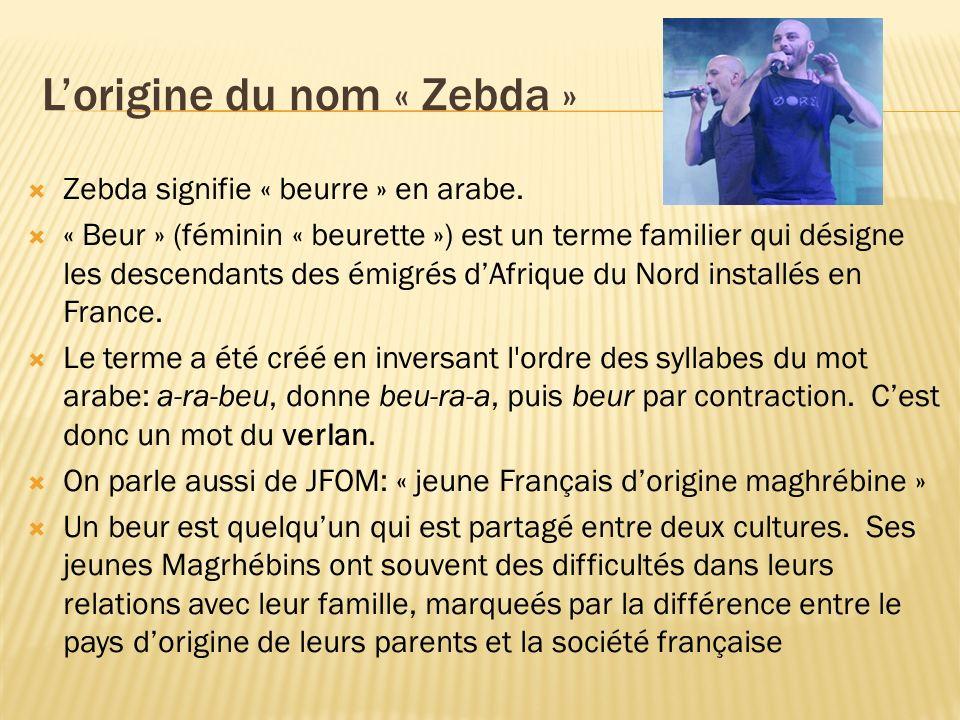 Lorigine du nom « Zebda » Zebda signifie « beurre » en arabe. « Beur » (féminin « beurette ») est un terme familier qui désigne les descendants des ém