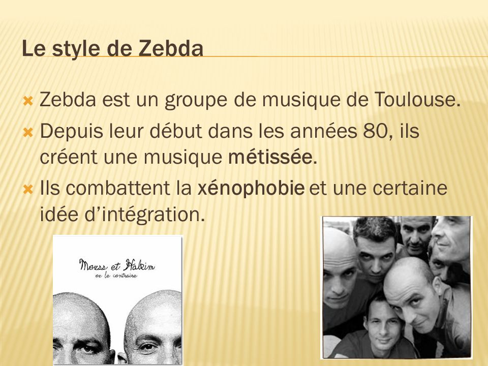 Le style de Zebda Zebda est un groupe de musique de Toulouse. Depuis leur début dans les années 80, ils créent une musique métissée. Ils combattent la