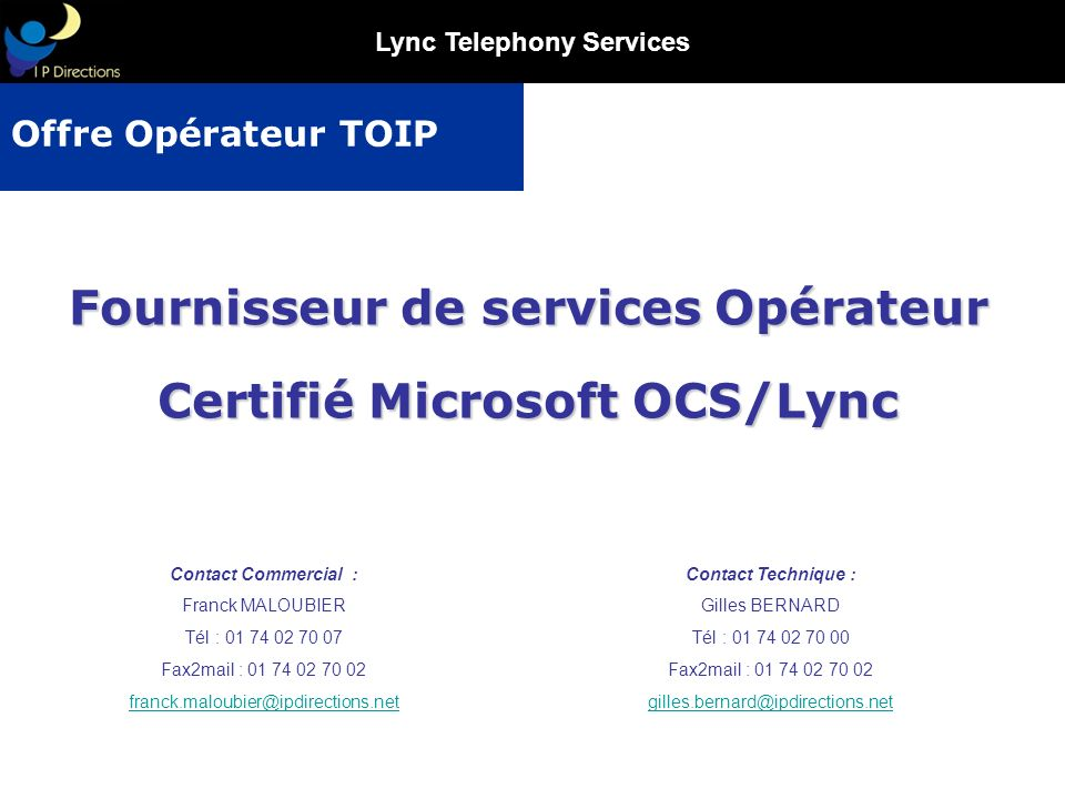 Lync Telephony Services Contact Commercial : Franck MALOUBIER Tél : 01 74 02 70 07 Fax2mail : 01 74 02 70 02 franck.maloubier@ipdirections.net Fournis