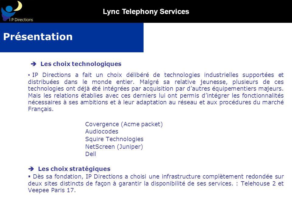 Lync Telephony Services IP Directions assure la gestion des services abonnés suivants : La gestion des retours de tonalité La gestion des parution annuaire La gestion des appels durgence, le service de terminaison proposé par IP Directions comprend la traduction directe des numéros courts durgence en numéros géographique La portabilité entrante simple FT, subséquente et autre (opérateur attributaire autre que FT) La fourniture de tranches SDAs sur toute la France métropolitaine et N° de type 097, 0800, 0810, 0820 et 0825, 0899 Facturation à la seconde dès la première seconde Une Offre Globale