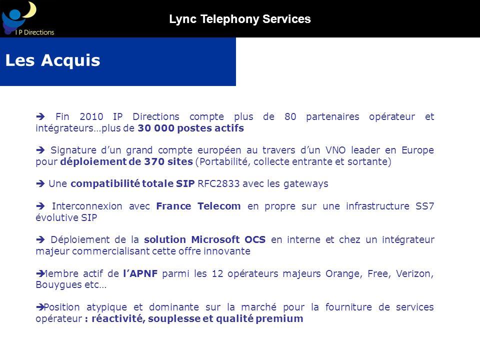 Lync Telephony Services La convergence, la mobilité, lintégration de la communication aux outils de production personnels est un enjeu majeur IP Directions a construit les infrastructures nécessaires à ces services : Contrôle des postes téléphoniques à partir du poste de travail, Gestion de la présence, Intégration de la messagerie instantanée, Interopérabilité avec Microsoft Lync, … Devenir le fournisseur majeur de services opérateur auprès des principaux intégrateurs en France et en Europe suite à notre certification MICROSOFT pour la commercialisation du service Lync Telephony Services Dépasser les 10% de part de marché du service Lync en France La Stratégie