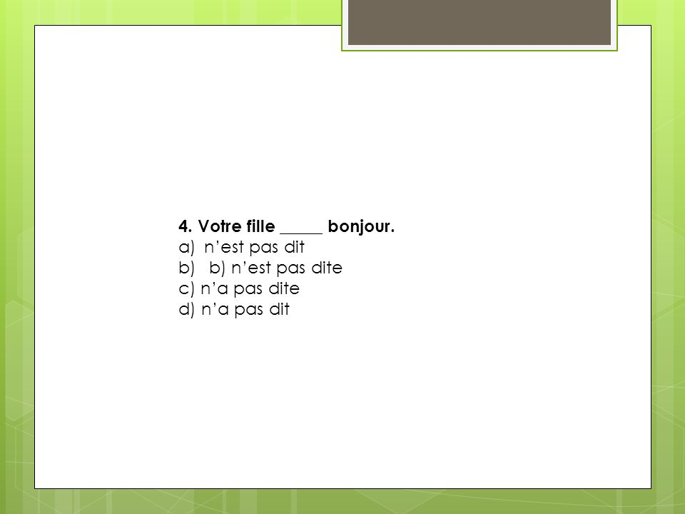 4. Votre fille _____ bonjour. a)nest pas dit b) b) nest pas dite c) na pas dite d) na pas dit