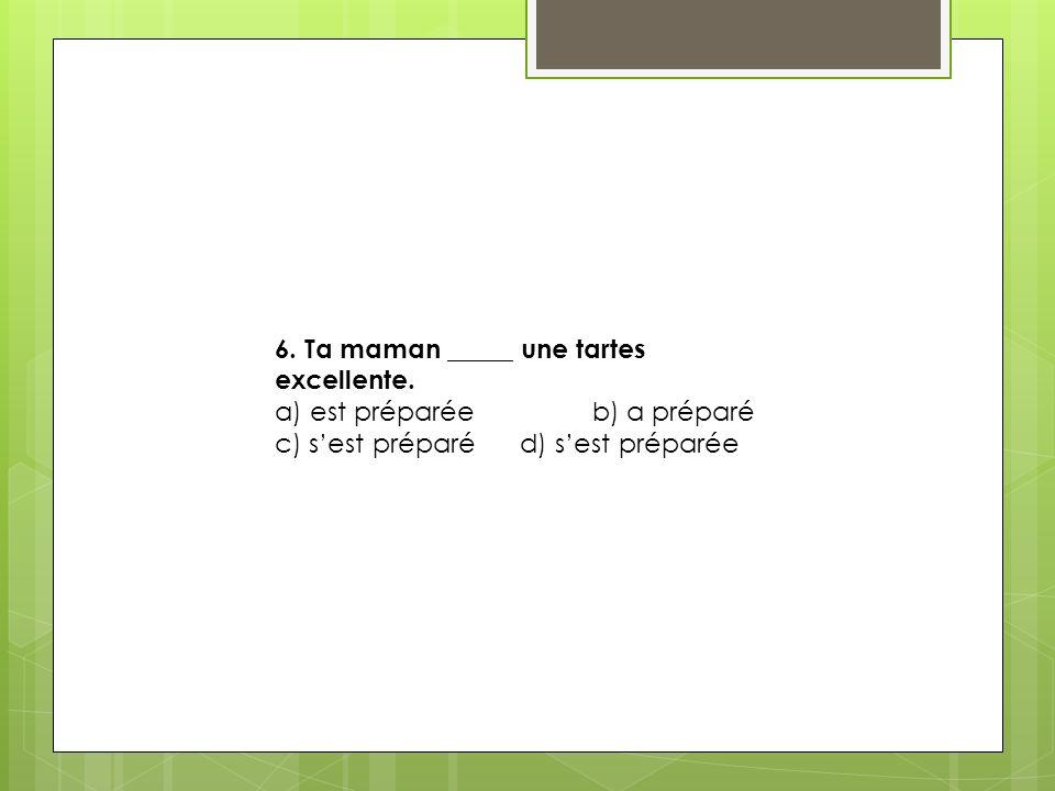 6.Ta maman _____ une tartes excellente.
