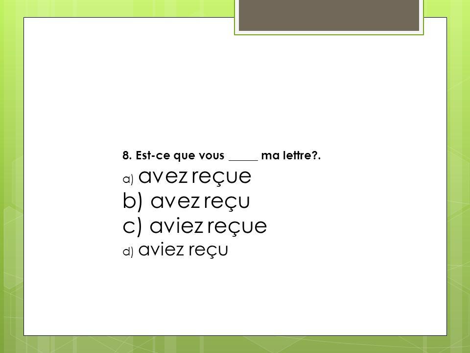 8. Est-ce que vous _____ ma lettre?. a) avez reçue b) avez reçu c) aviez reçue d) aviez reçu