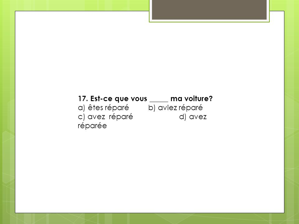 17. Est-ce que vous _____ ma voiture? a) êtes réparé b) aviez réparé c) avez réparé d) avez réparée