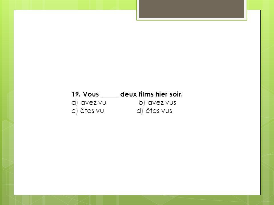 19. Vous _____ deux films hier soir. a) avez vu b) avez vus c) êtes vu d) êtes vus