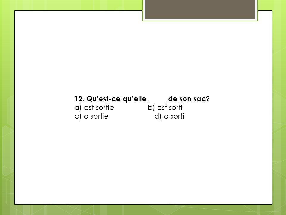 12. Quest-ce quelle _____ de son sac? a) est sortie b) est sorti c) a sortie d) a sorti