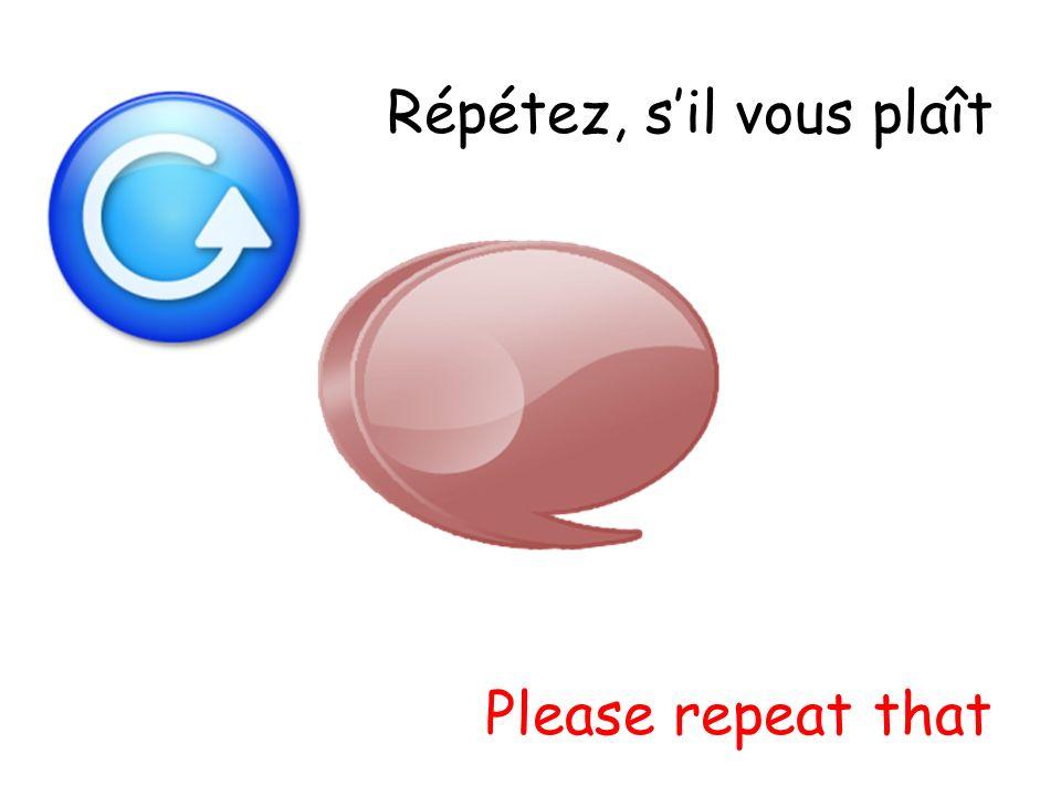 Répétez, sil vous plaît Please repeat that