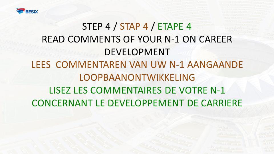 STEP 4 / STAP 4 / ETAPE 4 READ COMMENTS OF YOUR N-1 ON CAREER DEVELOPMENT LEES COMMENTAREN VAN UW N-1 AANGAANDE LOOPBAANONTWIKKELING LISEZ LES COMMENTAIRES DE VOTRE N-1 CONCERNANT LE DEVELOPPEMENT DE CARRIERE