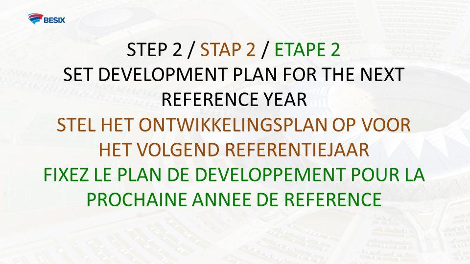 STEP 2 / STAP 2 / ETAPE 2 SET DEVELOPMENT PLAN FOR THE NEXT REFERENCE YEAR STEL HET ONTWIKKELINGSPLAN OP VOOR HET VOLGEND REFERENTIEJAAR FIXEZ LE PLAN DE DEVELOPPEMENT POUR LA PROCHAINE ANNEE DE REFERENCE