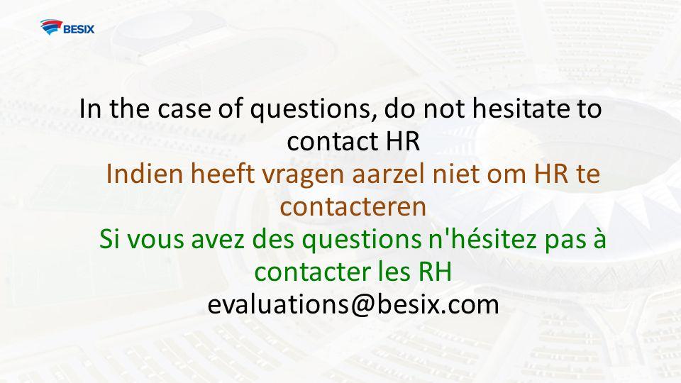 In the case of questions, do not hesitate to contact HR Indien heeft vragen aarzel niet om HR te contacteren Si vous avez des questions n hésitez pas à contacter les RH evaluations@besix.com