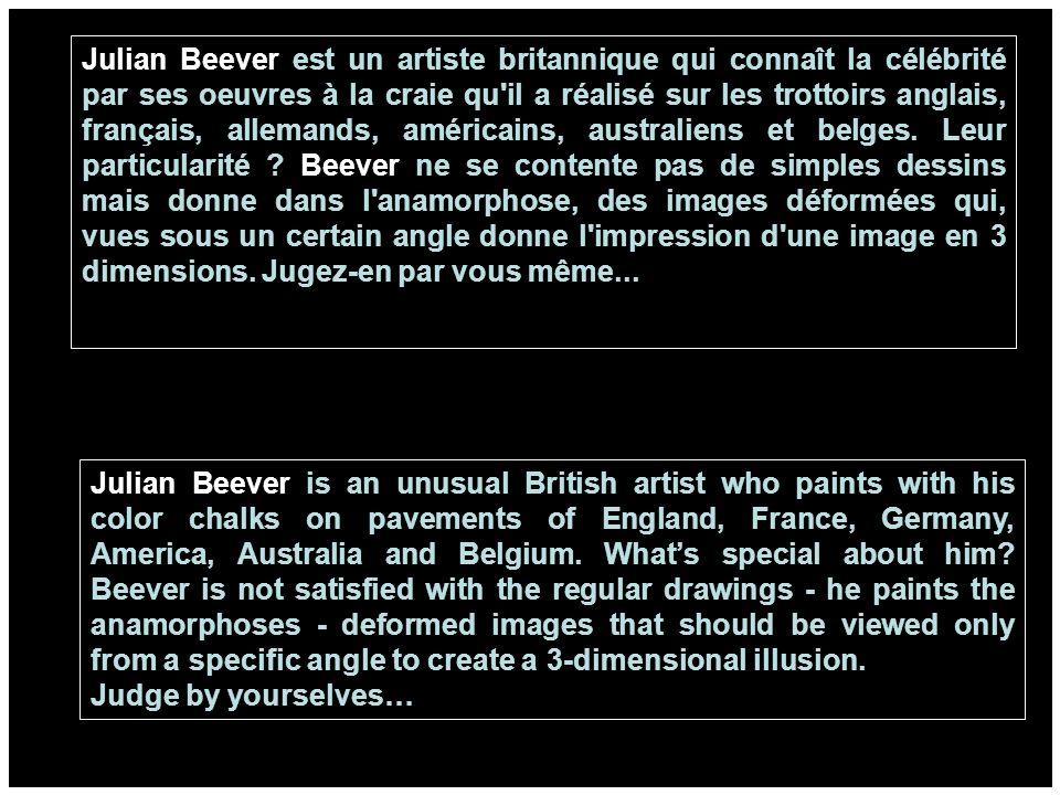 Julian Beever est un artiste britannique qui connaît la célébrité par ses oeuvres à la craie qu il a réalisé sur les trottoirs anglais, français, allemands, américains, australiens et belges.