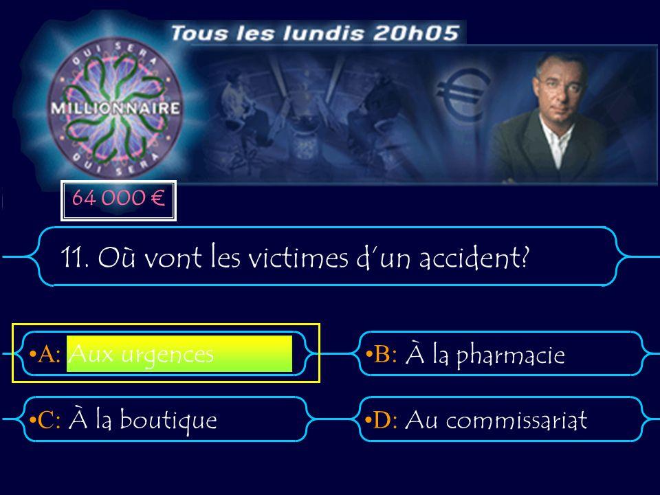 A:B: D:C: 11. Où vont les victimes dun accident? À la boutiqueAu commissariat Aux urgences À la pharmacie 64 000