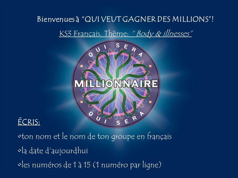 A:B: D:C: Bienvenues à QUI VEUT GAGNER DES MILLIONS! KS3 Français. Thème: Body & illnesses ÉCRIS: ton nom et le nom de ton groupe en français la date