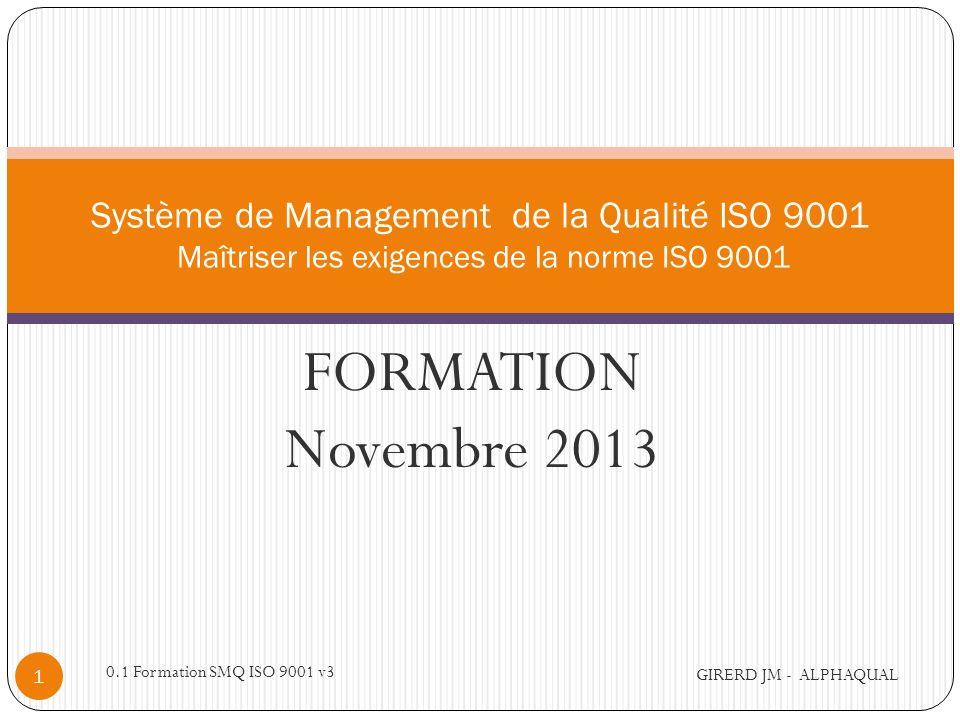 Programme Maîtriser les exigences de la norme ISO 9001 Séquence 1 - Management de la qualité Séquence 2 - Approche processus Séquence 3 - Amélioration continue Conclusion finale GIRERD JM - ALPHAQUAL 2 0.1 Formation SMQ ISO 9001 v3