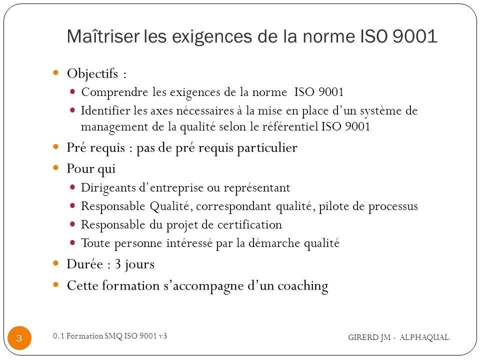 Séquence 1 – Management de la qualité GIRERD JM - ALPHAQUAL 0.1 Formation SMQ ISO 9001 v3 4 ProgrammeLivrables IntroductionCaractérisation SMQ Axes politique Qualité Objectifs Qualité Cartographie 8 principes du Management de La Qualité La norme ISO 9001 Politique, objectifs qualité Identification des processus A lissue de cette séquence, les auditeurs auront une connaissance globale du management de la qualité et de la norme ISO 9001.