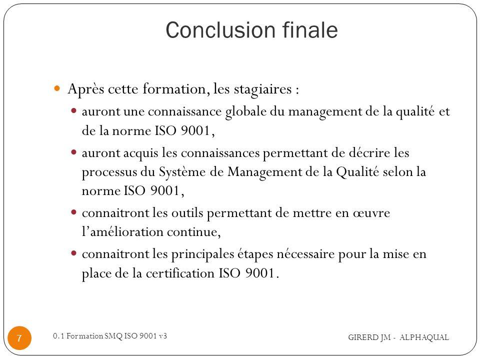 Conclusion finale GIRERD JM - ALPHAQUAL 0.1 Formation SMQ ISO 9001 v3 7 Après cette formation, les stagiaires : auront une connaissance globale du man