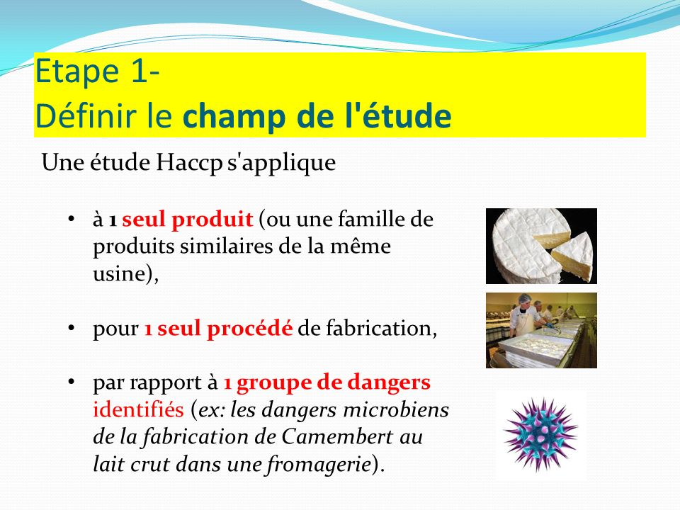 Etape 1- Définir le champ de l'étude Une étude Haccp s'applique à 1 seul produit (ou une famille de produits similaires de la même usine), pour 1 seul