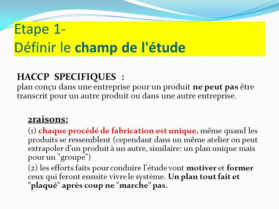 Etape 1- Définir le champ de l'étude HACCP SPECIFIQUES : plan conçu dans une entreprise pour un produit ne peut pas être transcrit pour un autre produ