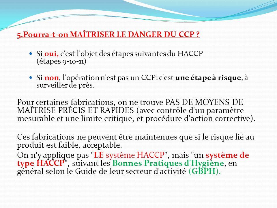 5.Pourra-t-on MAÎTRISER LE DANGER DU CCP ? Si oui, c'est l'objet des étapes suivantes du HACCP (étapes 9-10-11) Si non, l'opération n'est pas un CCP: