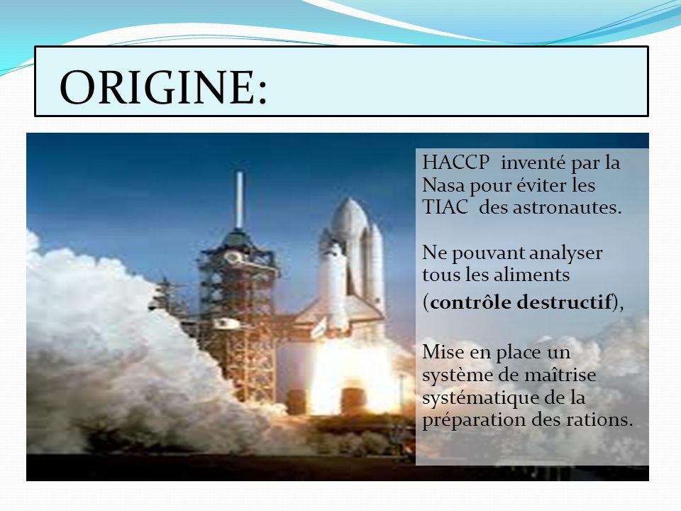 ORIGINE: HACCP inventé par la Nasa pour éviter les TIAC des astronautes. Ne pouvant analyser tous les aliments (contrôle destructif), Mise en place un