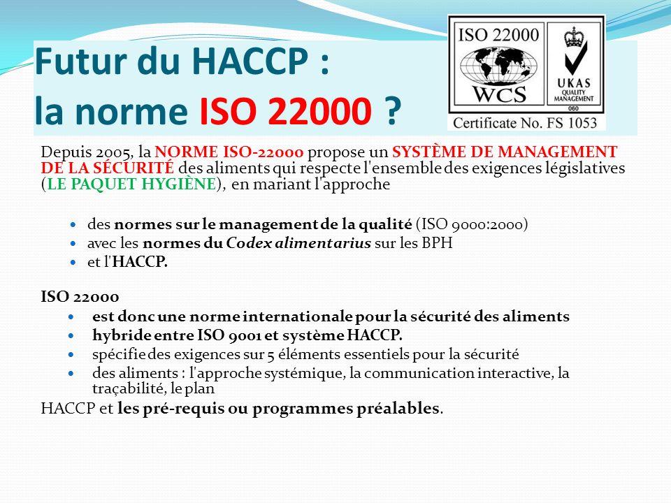Futur du HACCP : la norme ISO 22000 ? Depuis 2005, la NORME ISO-22000 propose un SYSTÈME DE MANAGEMENT DE LA SÉCURITÉ des aliments qui respecte l'ense