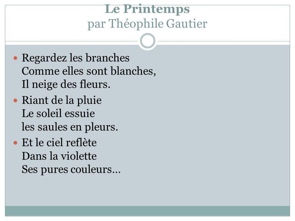 Le Printemps par Théophile Gautier Regardez les branches Comme elles sont blanches, Il neige des fleurs.