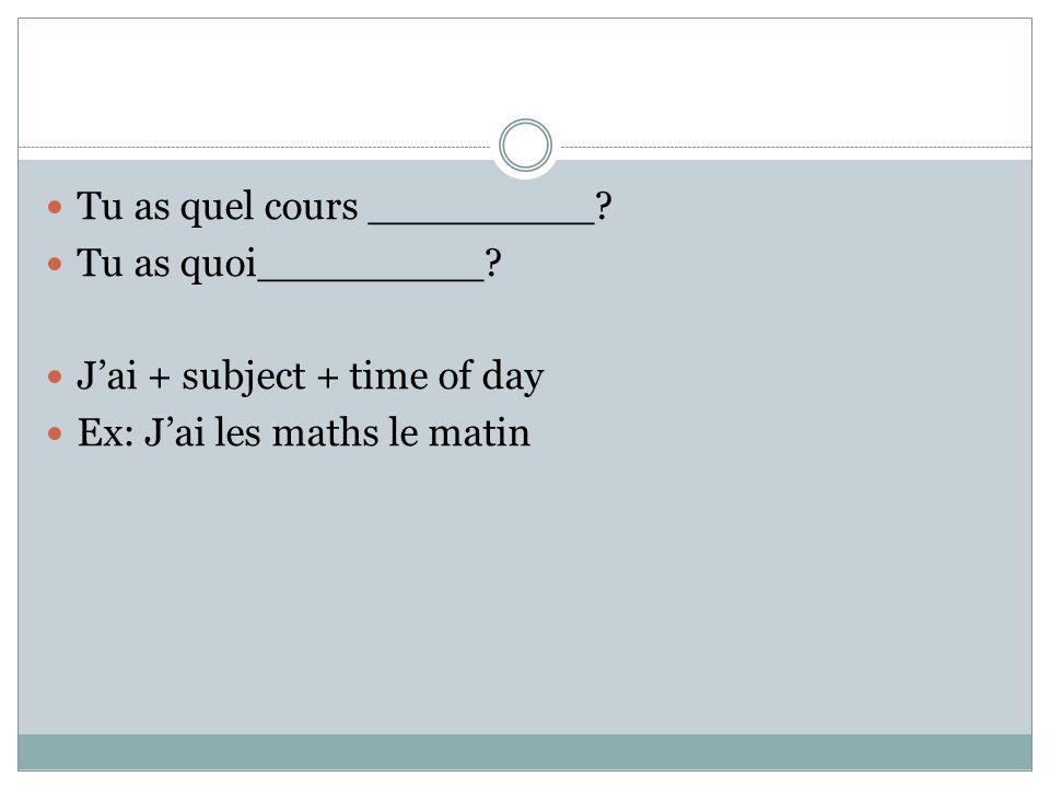 Tu as quel cours _________. Tu as quoi_________.
