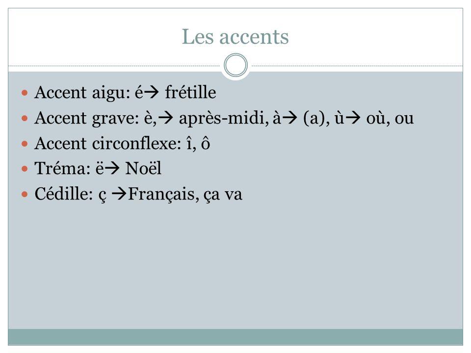 Les accents Accent aigu: é frétille Accent grave: è, après-midi, à (a), ù où, ou Accent circonflexe: î, ô Tréma: ë Noël Cédille: ç Français, ça va