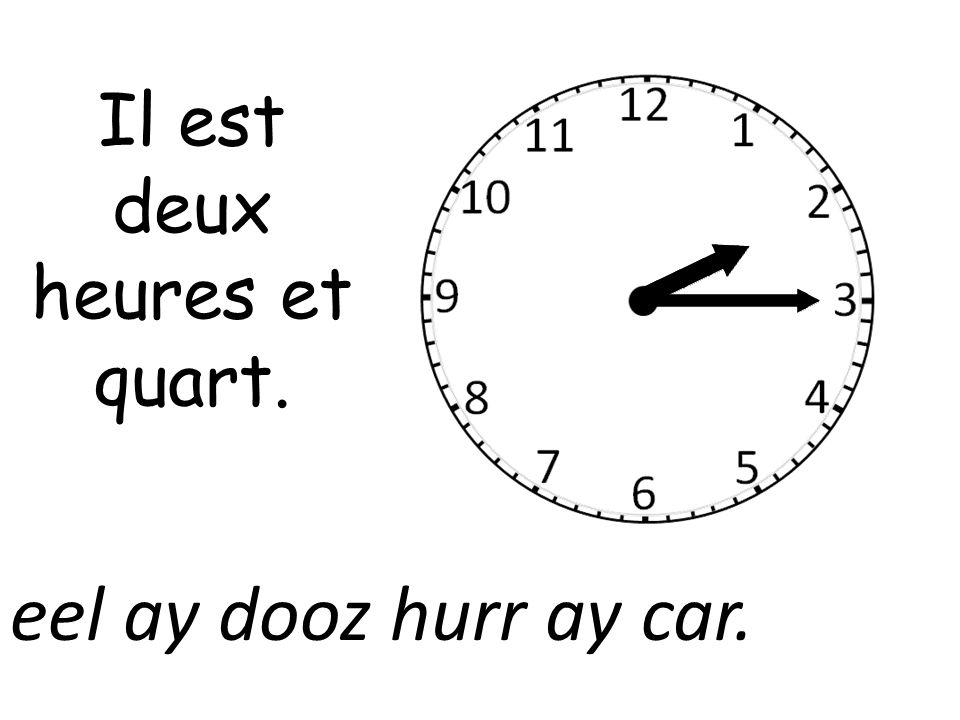 Il est deux heures et quart. eel ay dooz hurr ay car.