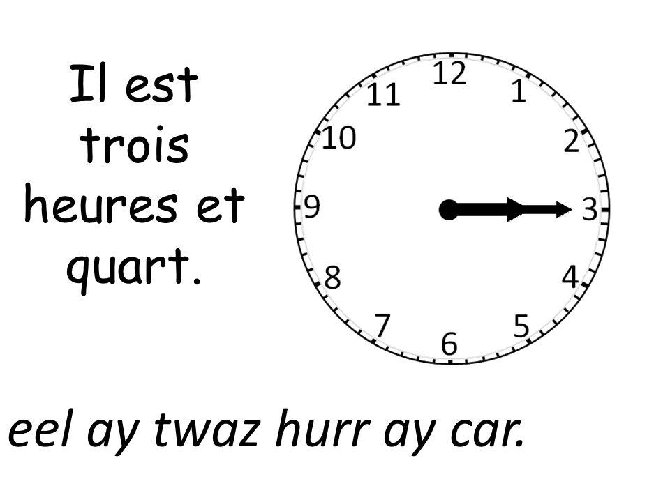 Il est trois heures et quart. eel ay twaz hurr ay car.