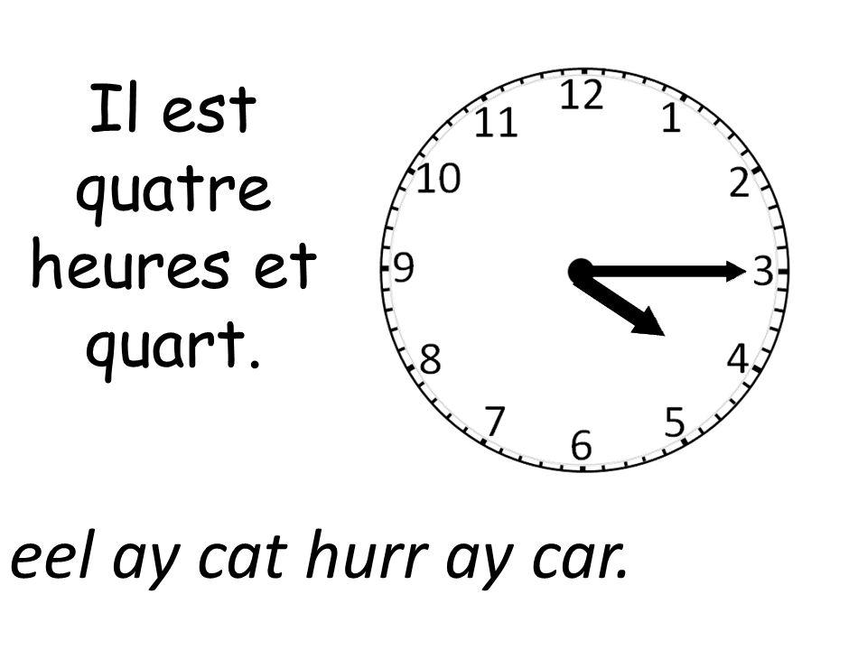 Il est quatre heures et quart. eel ay cat hurr ay car.
