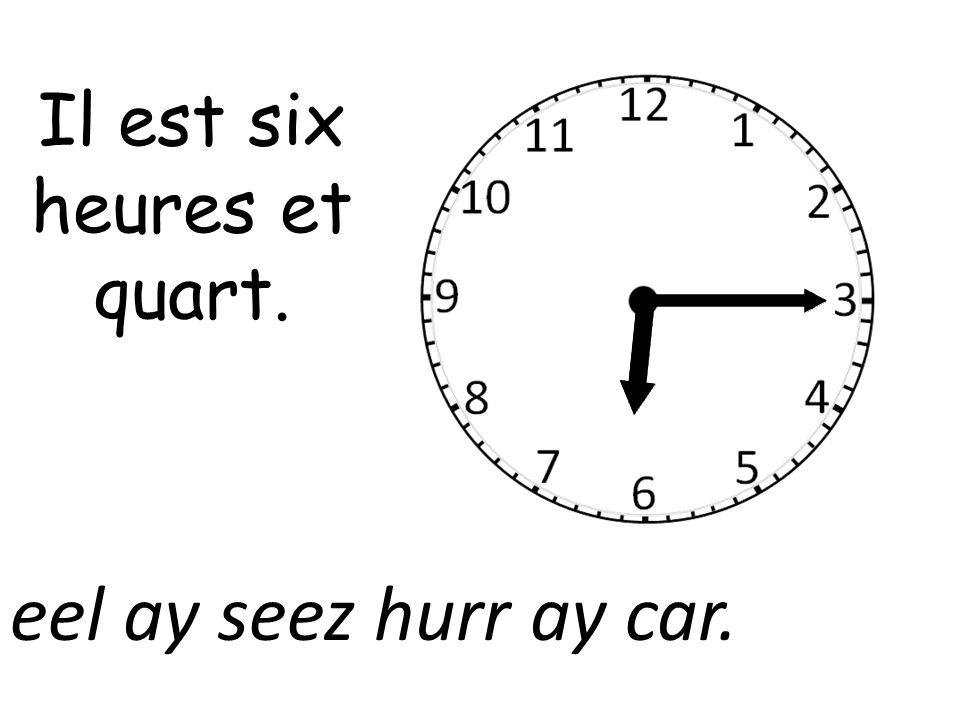 Il est six heures et quart. eel ay seez hurr ay car.