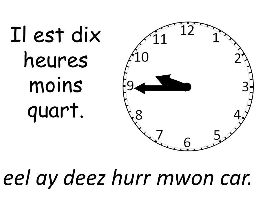 Il est dix heures moins quart. eel ay deez hurr mwon car.