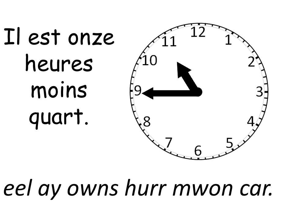 Il est onze heures moins quart. eel ay owns hurr mwon car.