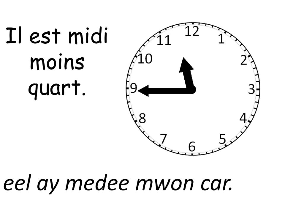 Il est midi moins quart. eel ay medee mwon car.