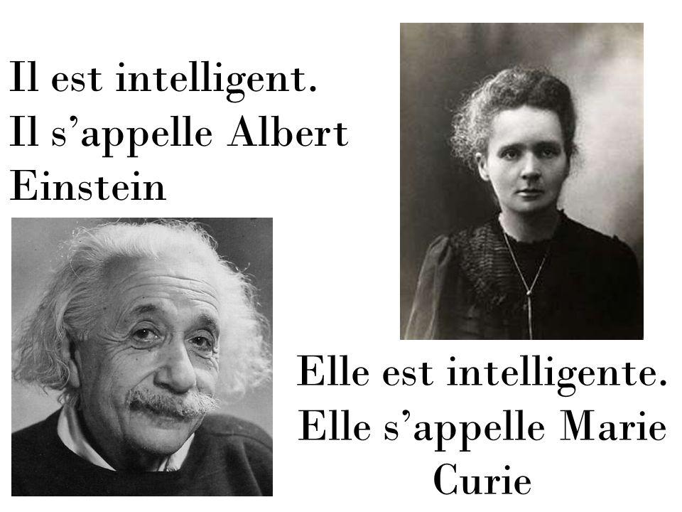 Il est intelligent. Il sappelle Albert Einstein Elle est intelligente. Elle sappelle Marie Curie