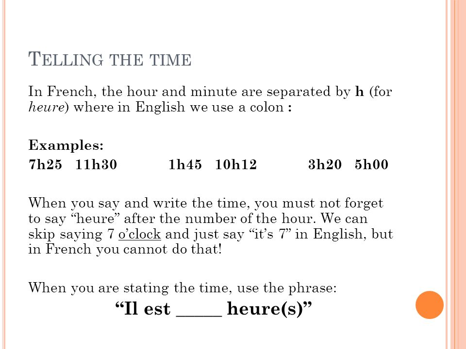 T ELLING THE TIME In French, the hour and minute are separated by h (for heure ) where in English we use a colon : Examples: 7h2511h301h4510h123h205h00 When you say and write the time, you must not forget to say heure after the number of the hour.