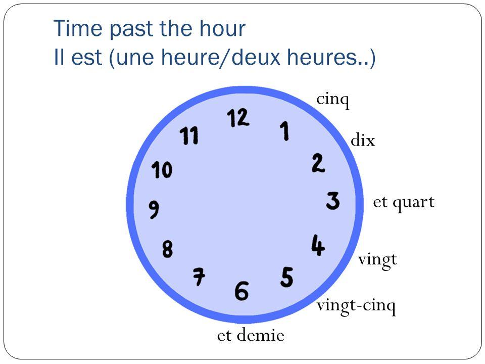 Time past the hour Il est (une heure/deux heures..) dix cinq et quart vingt vingt-cinq et demie