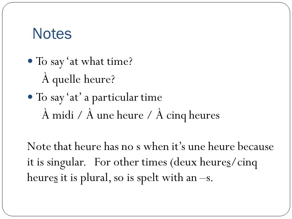 Notes To say at what time? À quelle heure? To say at a particular time À midi / À une heure / À cinq heures Note that heure has no s when its une heur