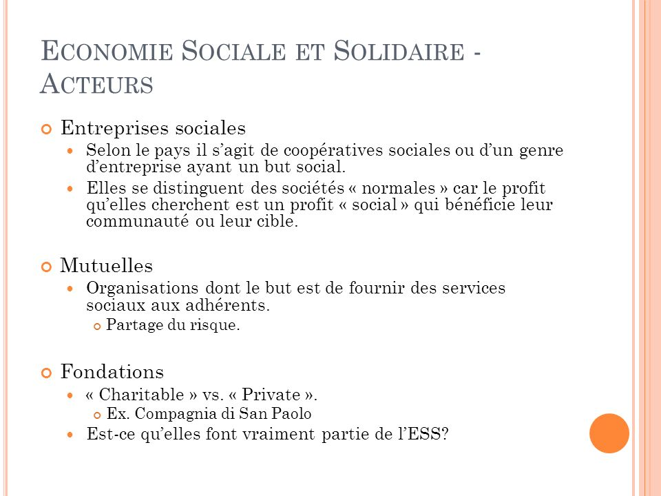E CONOMIE S OCIALE ET S OLIDAIRE - A CTEURS Entreprises sociales Selon le pays il sagit de coopératives sociales ou dun genre dentreprise ayant un but social.