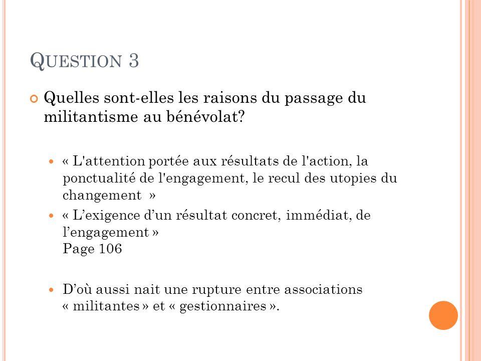 Q UESTION 3 Quelles sont-elles les raisons du passage du militantisme au bénévolat? « L'attention portée aux résultats de l'action, la ponctualité de