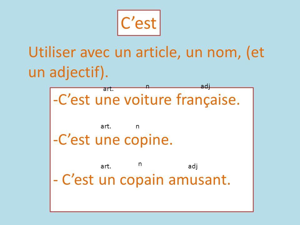 Cest Utiliser avec un article, un nom, (et un adjectif). -Cest une voiture française. -Cest une copine. - Cest un copain amusant. art. nadj art. n n a