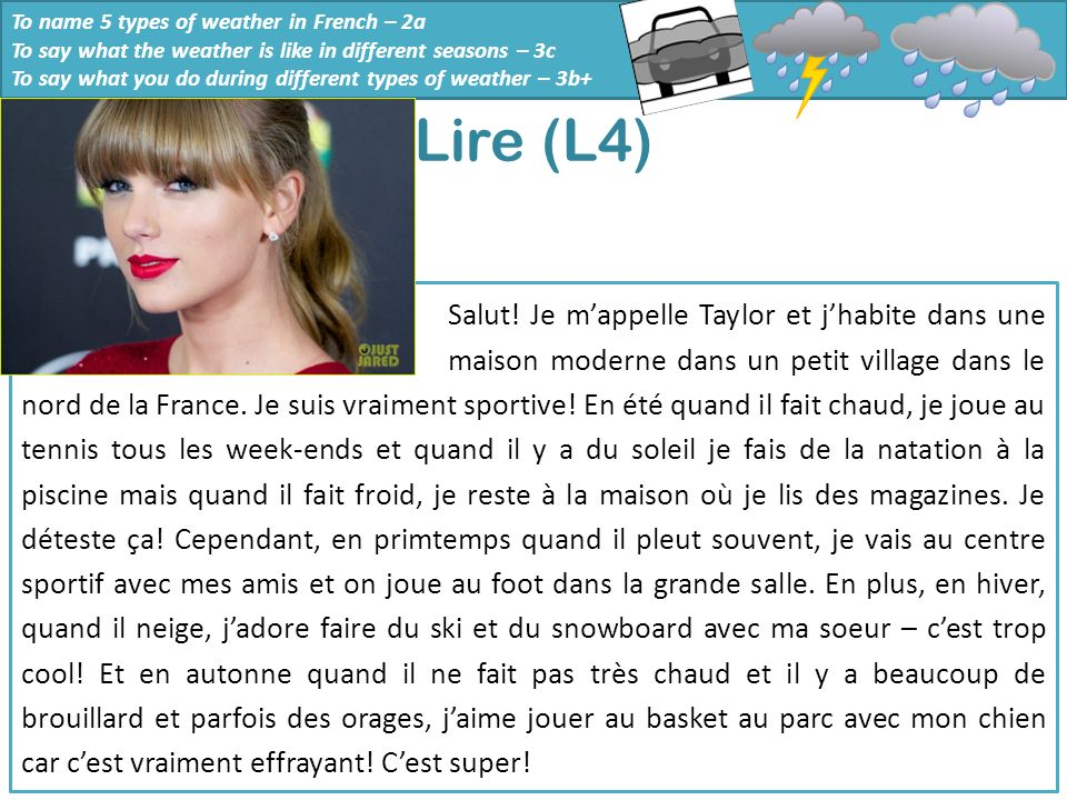 To name 5 types of weather in French – 2a To say what the weather is like in different seasons – 3c To say what you do during different types of weather – 3b+ Lire (L4) 1.Where does Taylor live.