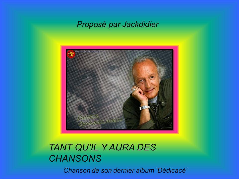 TANT QUIL Y AURA DES CHANSONS Chanson de son dernier album Dédicacé Proposé par Jackdidier