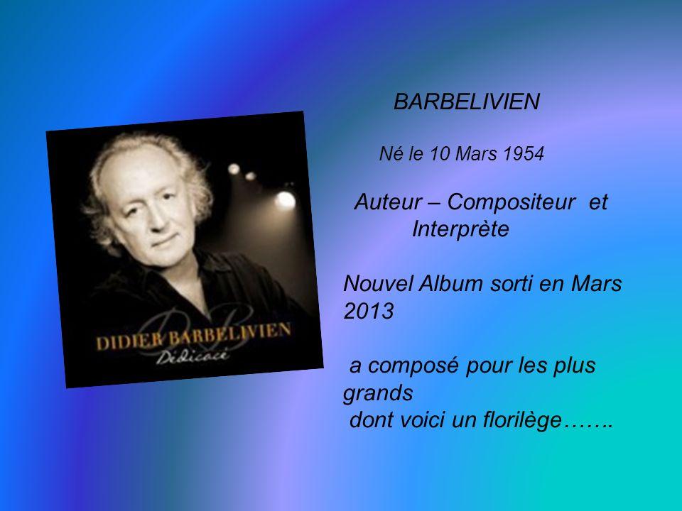 BARBELIVIEN Né le 10 Mars 1954 Auteur – Compositeur et Interprète Nouvel Album sorti en Mars 2013 a composé pour les plus grands dont voici un florilège…….