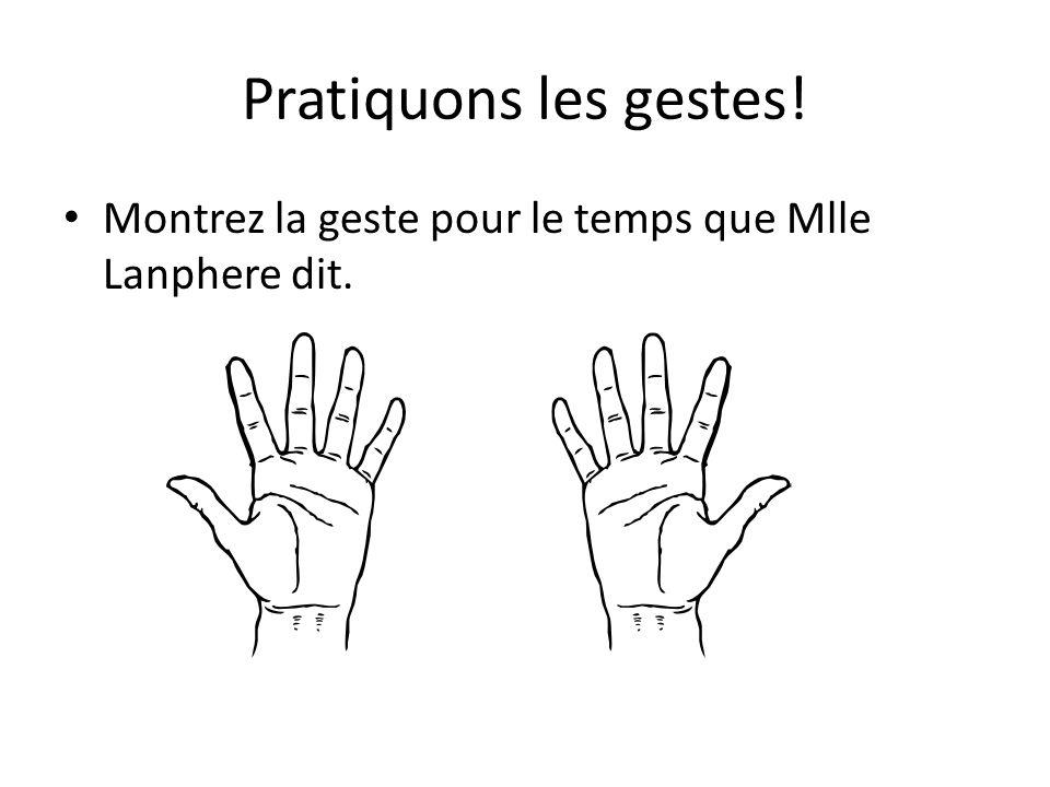 Pratiquons les gestes! Montrez la geste pour le temps que Mlle Lanphere dit.